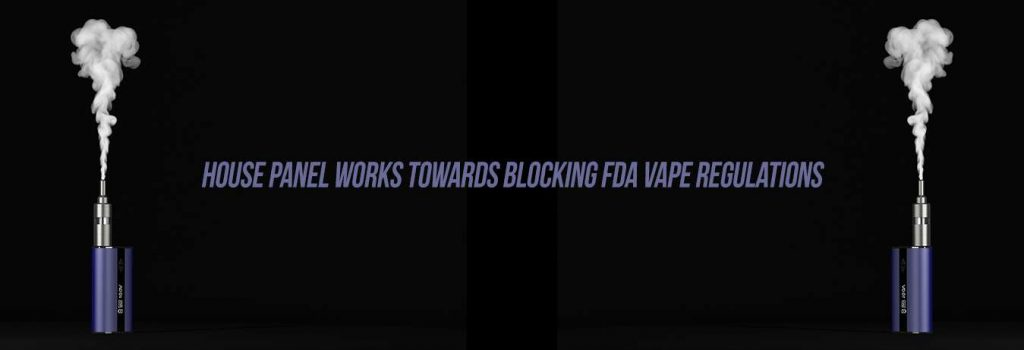 House Panel Works Towards Blocking FDA Vape Regulations - DIRECTVAPOR