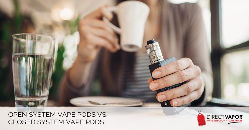 Open System Vape Pods vs. Closed System Vape Pods